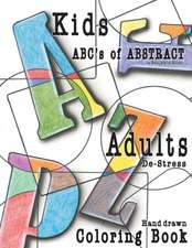 Abc's of Abstract Kid's & Adults De-Stress Coloring Book: Kids & Adult De-Stress Coloring Book