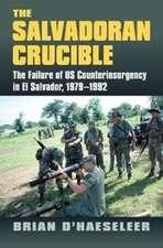 The Salvadoran Crucible: The Failure of U.S. Counterinsurgency in El Salvador, 1979-1992