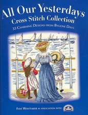 All Our Yesterdays Cross Stitch Collection:  40 Charming Designs from Bygone Days