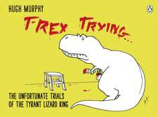 T-Rex Trying: The Unfortunate Trials of the Tyrant Lizard King