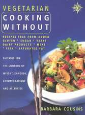 Vegetarian Cooking Without:  Recipes Free from Added Gluten, Sugar, Yeast, Dairy Products, Meat, Fish, Saturated Fat