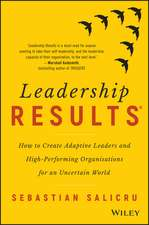 Leadership Results: How to Create Adaptive Leaders and High–Performing Organisations for an Uncertain World