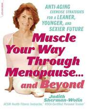 Muscle Your Way Through Menopause . . . and Beyond: Anti-Aging Exercise Strategies for a Leaner, Younger, and Sexier Future