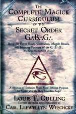 The Complete Magick Curriculum of the Secret Order G.B.G.:  Being the Entire Study, Curriculum, Magick Rituals, and Initiatory Practices of the G.B.G (