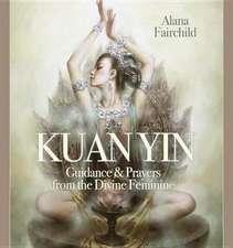 Wisdom of Kuan Yin:  Guidance & Prayers from the Divine Feminine