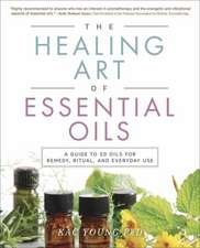 The Healing Art of Essential Oils: A Guide to 50 Oils for Remedy, Ritual, and Everyday Use