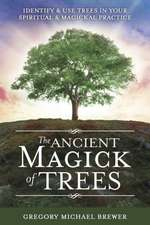 The Ancient Magick of Trees: Identify & Use Trees in Your Spiritual & Magickal Practice