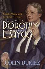 Dorothy L Sayers: A Biography: Death, Dante and Lord Peter Wimsey