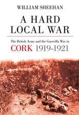 A Hard Local War:  The British Army and the Guerrilla War in Cork 1919 - 22