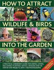 How to Attract Wildlife & Birds Into the Garden: A Practical Gardener's Guide for Animal Lovers, Including Planting Advice, Designs and 90 Step-By-Ste