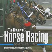 The History of Horse Racing: First Past the Post: Champion Thoroughbreds, Owners, Trainers and Jockeys, Illustrated with 220 Drawings, Paintings and P
