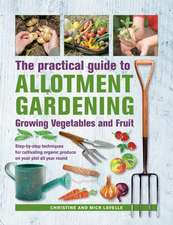 Practical Guide to Allotment Gardening: Growing Vegetables and Fruit: Step-By-Step Techniques for Cultivating Organic Produce on Your Plot All Year Ro