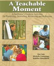 A Teachable Moment: A Facilitator's Guide to Activities for Processing, Debriefing, Reviewing and Reflecting