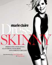 Marie Claire: Dress Skinny: Perfecting Your Style, Flattering Your Body, and Looking Fabulous