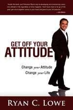 Get Off Your Attitude:  Change Your Attitude. Change Your Life