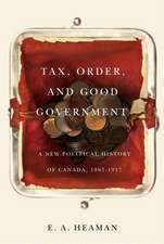 Tax, Order, and Good Government: A New Political History of Canada, 1867-1917