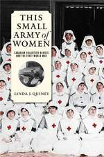 This Small Army of Women: Canadian Volunteer Nurses and the First World War