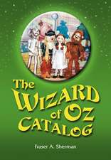 The Wizard of Oz Catalog:  L. Frank Baum's Novel, Its Sequels and Their Adaptations for Stage, Television, Movies, Radio, Music Videos, Comic Boo