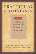 Practicing Protestants – Histories of Christian Life in America, 1630–1965