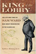 King of the Lobby – The Life and Times of Sam Ward, Man–About–Washington in the Gilded Age