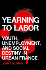 Yearning to Labor: Youth, Unemployment, and Social Destiny in Urban France