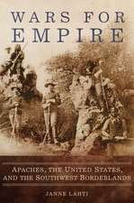 Wars for Empire: Apaches, the United States, and the Southwest Borderlands