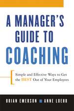 A Manager's Guide to Coaching. Simple and Effective Ways to Get the Best From Your People.