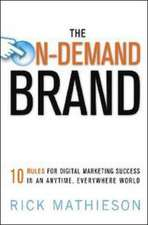 The On-Demand Brand: 10 Rules for Building Brands in an Anytime, Anywhere Digital World: 10 Rules for Digital Marketing Success in an Anytime, Everywhere World