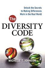 The Diversity Code: Unlock the Secrets to Making Differences Work in the Real World: Unlock the Secrets to Making Differences Work in the Real World