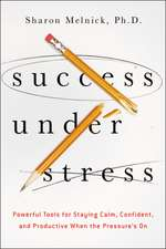 Success Under Stress: Powerful Tools for Staying Calm, Confident, and Productive When the Pressures On