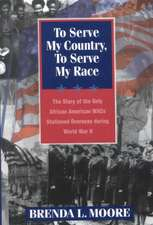 To Serve My Country, to Serve My Race:  The Story of the Only African-American Wacs Stationed Overseas During World War II