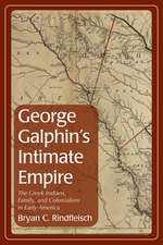 George Galphin's Intimate Empire: The Creek Indians, Family, and Colonialism in Early America