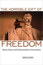 The Horrible Gift of Freedom:  Atlantic Slavery and the Representation of Emancipation