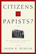 Citizens or Papists?:  The Politics of Anti-Catholicism in New York, 1685-1821