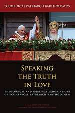 Speaking the Truth in Love:  Theological and Spiritual Exhortations of Ecumenical Patriarch Bartholomew