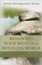 Renewing Your Mind in a Mindless World:  Learning to Think and Act Biblically