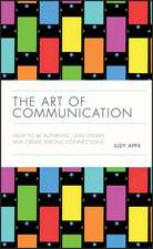 The Art of Communication: How to be Authentic, Lead Others, and Create Strong Connections