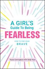 A Girl′s Guide to Being Fearless: How to Find Your Brave