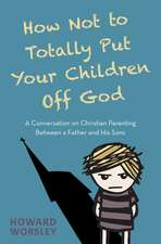 How Not to Totally Put Your Children Off God: A Conversation on Christian Parenting Between a Father and His Sons