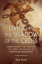 Living in the Shadow of the Cross:  Understanding and Resisting the Power and Privilege of Christian Hegemony
