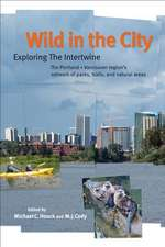 Wild in the City: Exploring the Intertwine: The Portland-Vancouver Region's Network of Parks, Trails, and Natural Areas