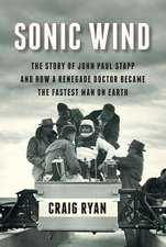 Sonic Wind – The Story of John Paul Stapp and How a Renegade Doctor Became the Fastest Man on Earth