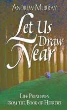 Let Us Draw Near:  Life Principles from the Book of Hebrews