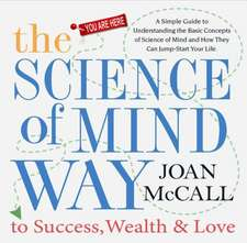 The Science of Mind Way to Success, Wealth & Love:  A Simple Guide to Understanding the Basic Concepts of Science of Mind and How They Can Jump-Start Y