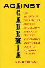 Against Academia: The History of the Popular Culture Association/American Culture Association and the Popular Culture Movement 1967-1988