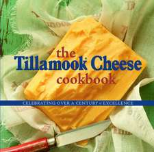 The Tillamook Cheese Cookbook:  Celebrating Over a Century of Excellence