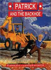 Patrick and the Backhoe:  How to Succeed at What Matters Most Physically, Emotionally, Relationally and Spiritually