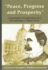 """Peace, Progress and Prosperity"": A Biography of Saskatchewan's First Premier, T. Walter Scott"
