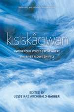 Kisiskaciwan: Indigenous Voices from Where the River Flows Swiftly