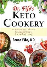 Dr Fife's Keto Cookery: Nutritious & Delicious Ketogenic Recipes for Healthy Living